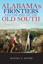 Alabama's Frontiers and the Rise of the Old South