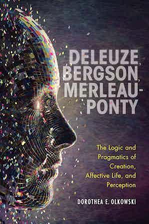 Deleuze, Bergson, Merleau-Ponty; The Logic and Pragmatics of Creation, Affective Life, and Perception Book Cover